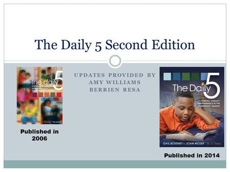 UPDATES PROVIDED BY AMY WILLIAMS BERRIEN RESA The Daily 5 Second Edition Published in 2006 Published in 2014.