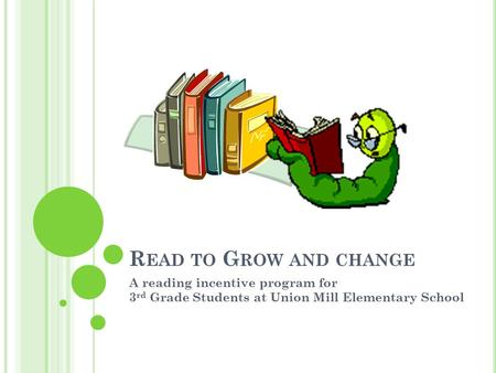 R EAD TO G ROW AND CHANGE A reading incentive program for 3 rd Grade Students at Union Mill Elementary School.