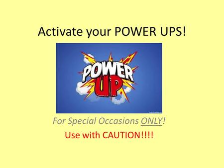 Activate your POWER UPS! For Special Occasions ONLY! Use with CAUTION!!!!