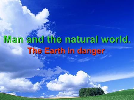 Man and the natural world. The Earth in danger.