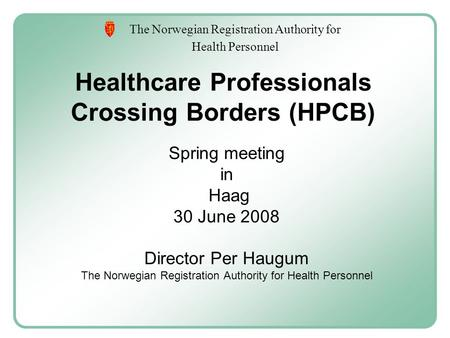 The Norwegian Registration Authority for Health Personnel Healthcare Professionals Crossing Borders (HPCB) Spring meeting in Haag 30 June 2008 Director.