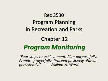 "Rec 3530 Program Planning in Recreation and Parks Chapter 12 Program Monitoring ""Four steps to achievement: Plan purposefully. Prepare prayerfully. Proceed."