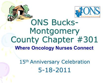 ONS Bucks- Montgomery County Chapter #301 15 th Anniversary Celebration 5-18-2011 Where Oncology Nurses Connect.