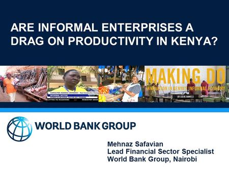 ARE INFORMAL ENTERPRISES A DRAG ON PRODUCTIVITY IN KENYA? Mehnaz Safavian Lead Financial Sector Specialist World Bank Group, Nairobi.