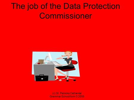 (c) St. Patricks Catherdal Grammar School form 3 2005 The job of the Data Protection Commissioner.
