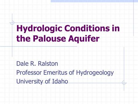 Hydrologic Conditions in the Palouse Aquifer Dale R. Ralston Professor Emeritus of Hydrogeology University of Idaho.