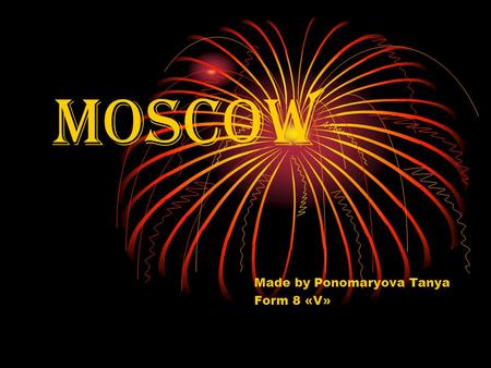 MOSCOW Made by Ponomaryova Tanya Form 8 «V». Moscow is the capital of Russia, its political, economic, commercial and cultural centre. Moscow was founded.