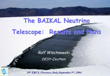 The BAIKAL Neutrino Telescope: Results and Plans 19 th ERCS, Florence, Italy,September 3 rd, 2004 Ralf Wischnewski DESY-Zeuthen.