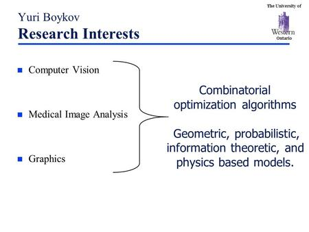 The University of Ontario Yuri Boykov Research Interests n Computer Vision n Medical Image Analysis n Graphics Combinatorial optimization algorithms Geometric,