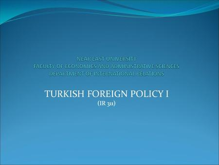 TURKISH FOREIGN POLICY I (IR 311). THE OVERALL FRAMEWORK OF TURKISH FOREIGN POLICY * I)Basic Factors Influencing Turkish Foreign Policy The cultural,