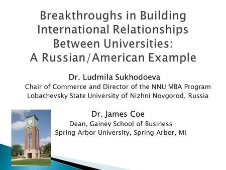 Dr. Ludmila Sukhodoeva Chair of Commerce and Director of the NNU MBA Program Lobachevsky State University of Nizhni Novgorod, Russia Dr. James Coe Dean,