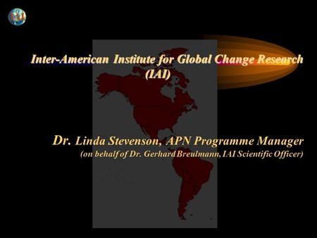 Inter-American Institute for Global Change Research (IAI) Inter-American Institute for Global Change Research (IAI) Dr. Linda Stevenson, APN Programme.
