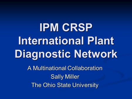 IPM CRSP International Plant Diagnostic Network A Multinational Collaboration Sally Miller The Ohio State University.