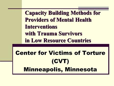 Capacity Building Methods for Providers of Mental Health Interventions with Trauma Survivors in Low Resource Countries Center for Victims of Torture (CVT)
