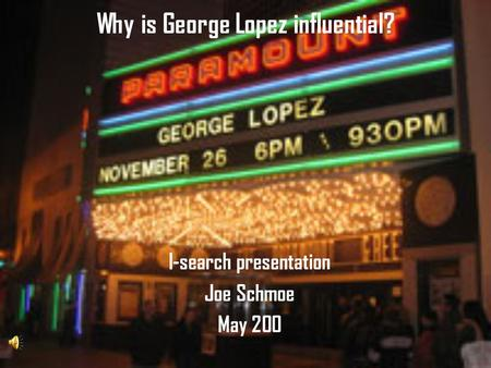 Why is George Lopez influential? I-search presentation Joe Schmoe May 200.