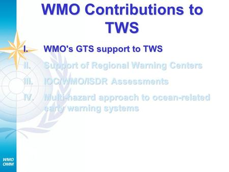 WMO Contributions to TWS I.WMO's GTS support to TWS II.Support of Regional Warning Centers III.IOC/WMO/ISDR Assessments IV.Multi-hazard approach to ocean-related.