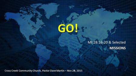 GO! Mt 28:16-20 & Selected MISSIONS Cross Creek Community Church, Pastor Dave Martin – Nov 29, 2015.