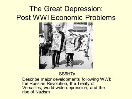 The Great Depression: Post WWI Economic Problems SS6H7a Describe major developments following WWI: the Russian Revolution, the Treaty of Versailles, world-wide.