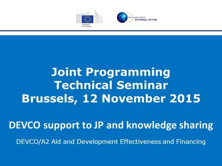Joint Programming Technical Seminar Brussels, 12 November 2015 DEVCO support to JP and knowledge sharing DEVCO/A2 Aid and Development Effectiveness and.
