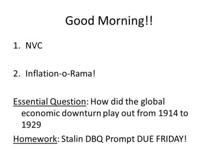 Good Morning!! 1.NVC 2.Inflation-o-Rama! Essential Question: How did the global economic downturn play out from 1914 to 1929 Homework: Stalin DBQ Prompt.