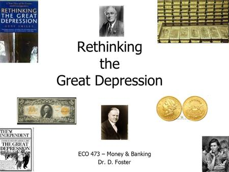Rethinking the Great Depression ECO 473 – Money & Banking Dr. D. Foster.