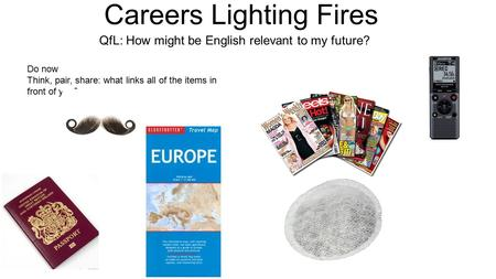 Careers Lighting Fires QfL: How might be English relevant to my future? Do now Think, pair, share: what links all of the items in front of you?