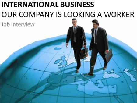 INTERNATIONAL BUSINESS OUR COMPANY IS LOOKING A WORKER Job Interview.