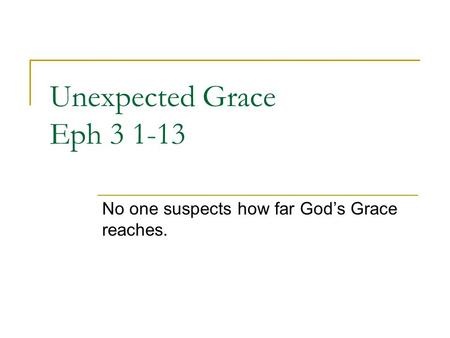 Unexpected Grace Eph 3 1-13 No one suspects how far God's Grace reaches.