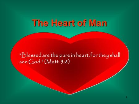 1 Blessed are the pure in heart, for they shall see God. (Matt. 5:8) The Heart of Man.