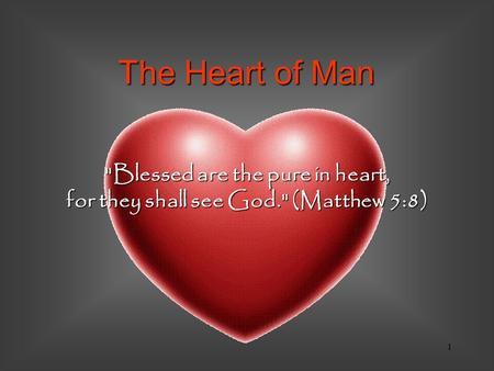 1 Blessed are the pure in heart, for they shall see God. (Matthew 5:8) The Heart of Man.