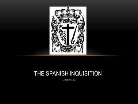 James 24 THE SPANISH INQUISITION. WHAT WAS THE INQUISITION? The Catholic Church's act of hunting down and punishing heretics which occurred during 15.