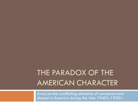 THE PARADOX OF THE AMERICAN CHARACTER Analyze the conflicting elements of consensus and dissent in America during the late 1940's-1950's.
