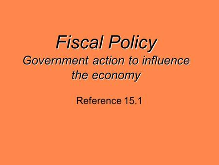 Fiscal Policy Government action to influence the economy Reference 15.1.