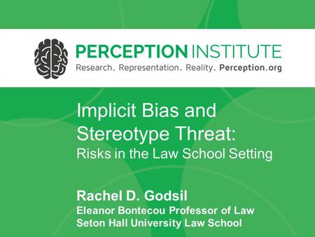 Implicit Bias and Stereotype Threat: Risks in the Law School Setting Rachel D. Godsil Eleanor Bontecou Professor of Law Seton Hall University Law School.