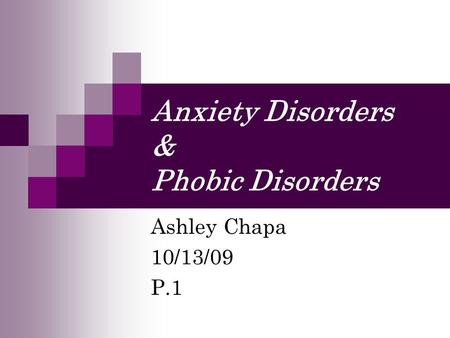 Anxiety Disorders & Phobic Disorders Ashley Chapa 10/13/09 P.1.
