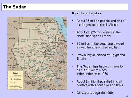 0 The Sudan Key characteristics: About 35 million people and one of the largest countries in Africa About 2/3 (25 million) live in the North, and speak.