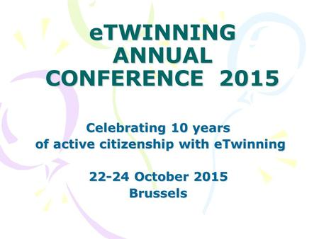 ETWINNING ANNUAL CONFERENCE 2015 Celebrating 10 years of active citizenship with eTwinning of active citizenship with eTwinning 22-24 October 2015 Brussels.