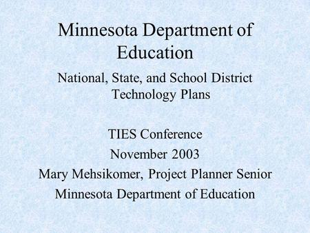 Minnesota Department of Education National, State, and School District Technology Plans TIES Conference November 2003 Mary Mehsikomer, Project Planner.