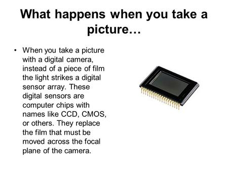 What happens when you take a picture… When you take a picture with a digital camera, instead of a piece of film the light strikes a digital sensor array.