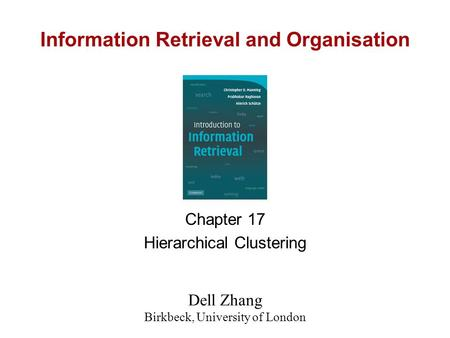 Information Retrieval and Organisation Chapter 17 Hierarchical Clustering Dell Zhang Birkbeck, University of London.
