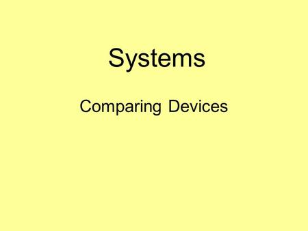 Systems Comparing Devices. Decisions have to be made if you have to choose between two different devices. Each different device will have a number of.