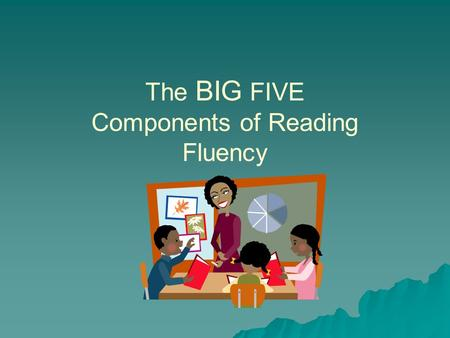 The BIG FIVE Components of Reading Fluency. The Big Five of Reading  What are the first 2 parts of the big five of reading that we have already covered?