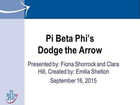 Pi Beta Phi's Dodge the Arrow Presented by: Fiona Shorrock and Clara Hill, Created by: Emilia Shelton September 16, 2015.