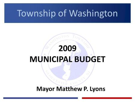 Township of Washington 2009 MUNICIPAL BUDGET Mayor Matthew P. Lyons.