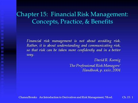 Chance/BrooksAn Introduction to Derivatives and Risk Management, 7th ed.Ch. 15: 1 Chapter 15: Financial Risk Management: Concepts, Practice, & Benefits.