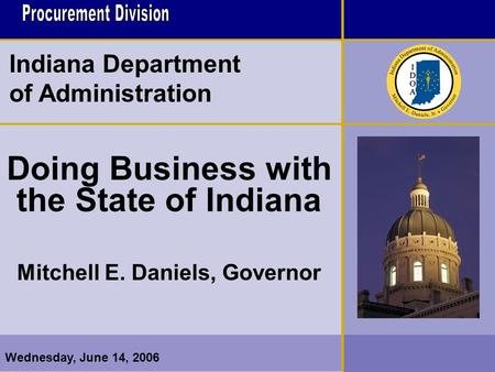 Doing Business with the State of Indiana Mitchell E. Daniels, Governor Indiana Department of Administration Wednesday, June 14, 2006.