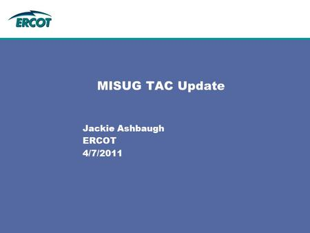 MISUG TAC Update Jackie Ashbaugh ERCOT 4/7/2011. 2 TAC4/7/2011 03/31/2011 Meeting Continued to focus on the high priority items from MISUG task list: