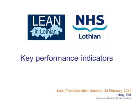 Key performance indicators Lean Transformation Network, 22 February 2011 Libby Tait Associate Director, Modernisation.
