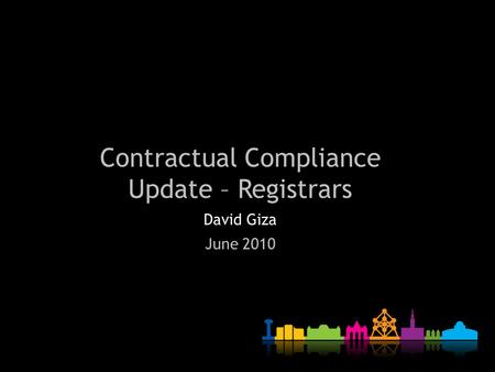 Contractual Compliance Update – Registrars David Giza June 2010.