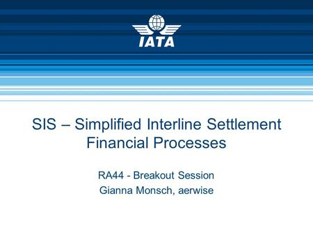 SIS – Simplified Interline Settlement Financial Processes RA44 - Breakout Session Gianna Monsch, aerwise.